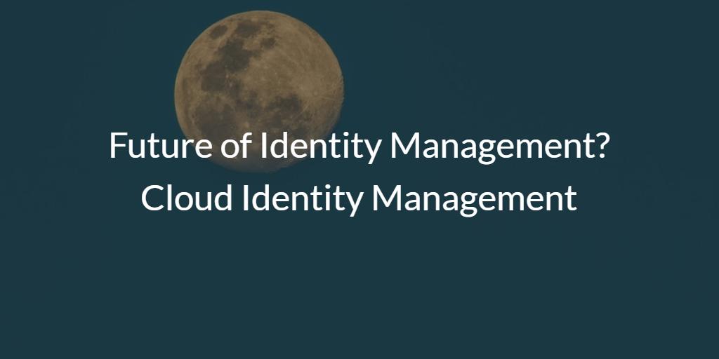 Future of Identity Management? Cloud Identity Management