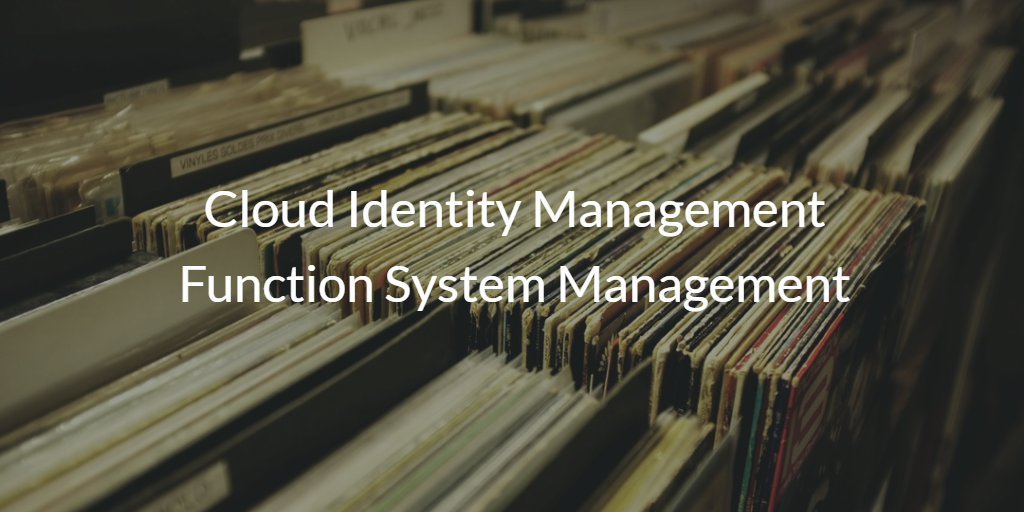 Cloud Identity Management Function System Management