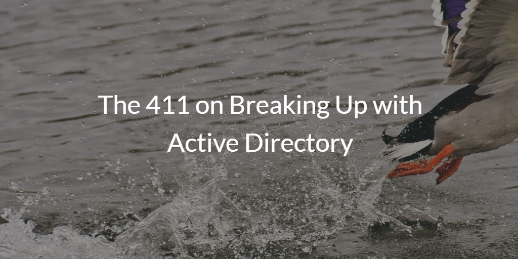The 411 on Breaking Up with Active Directory