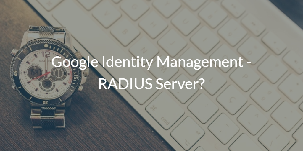 Google Identity Management RADIUS Server