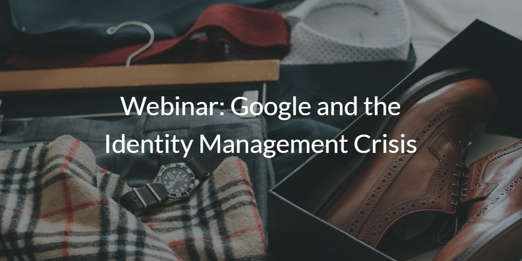 Webinar: Google and the Identity Management Crisis