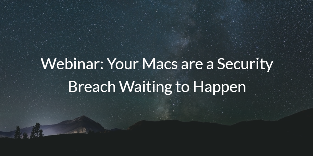 Your Macs are a Security Breach Waiting to Happen