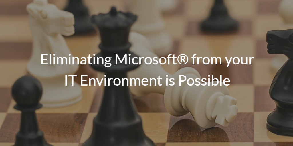 Eliminating Microsoft® from your IT Environment is Possible