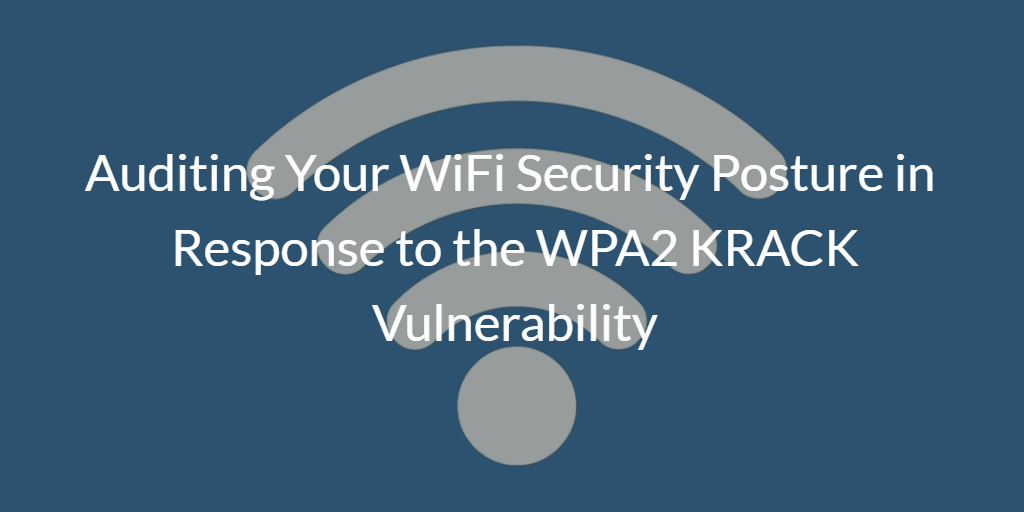 Auditing your WiFi Security Posture in response to the WPA2 KRACK Vulnerability