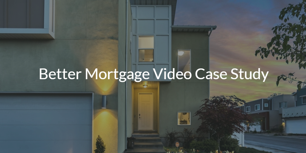 Better Mortgage Video Case Study