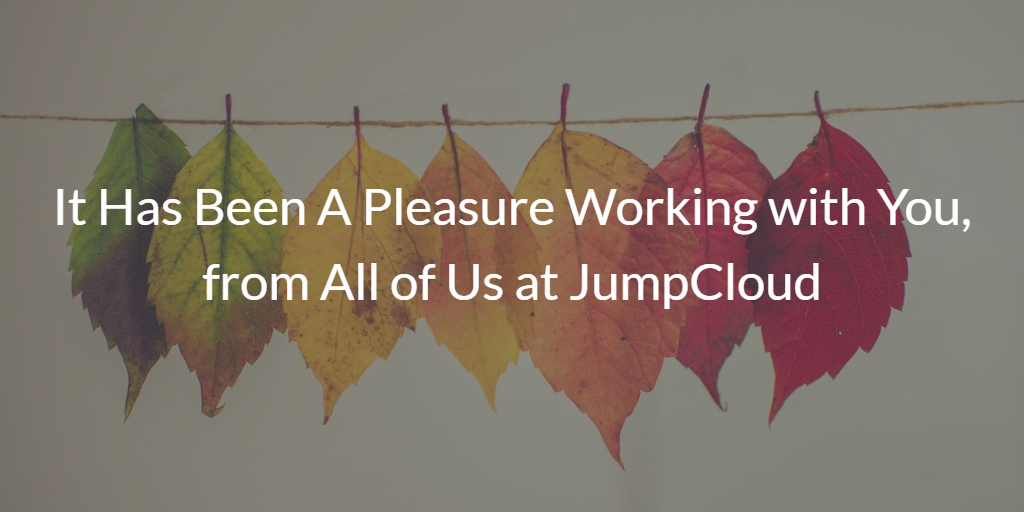 It Has Been A Pleasure Working with You, from All of Us at JumpCloud