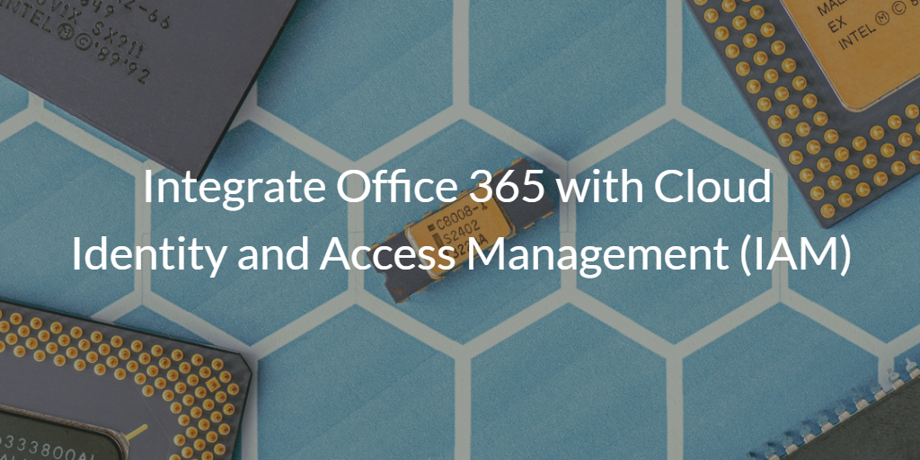 Integrate Office 365 with Cloud Identity and Access Management (IAM)