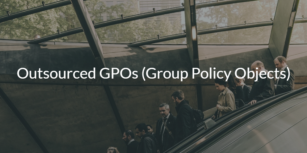 Outsourced GPOs (Group Policy Objects)