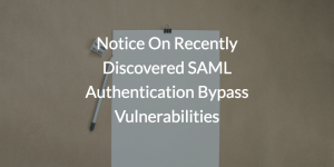 Notice On Recently Discovered SAML Authentication Bypass Vulnerabilities