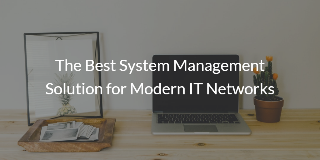 The Best System Management Solution for Modern IT Networks