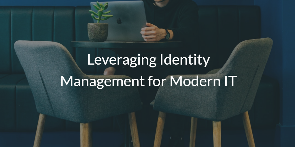 Leveraging Identity Management for Modern IT