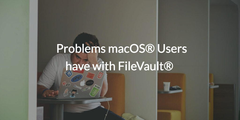Problems macOS® Users have with FileVault®