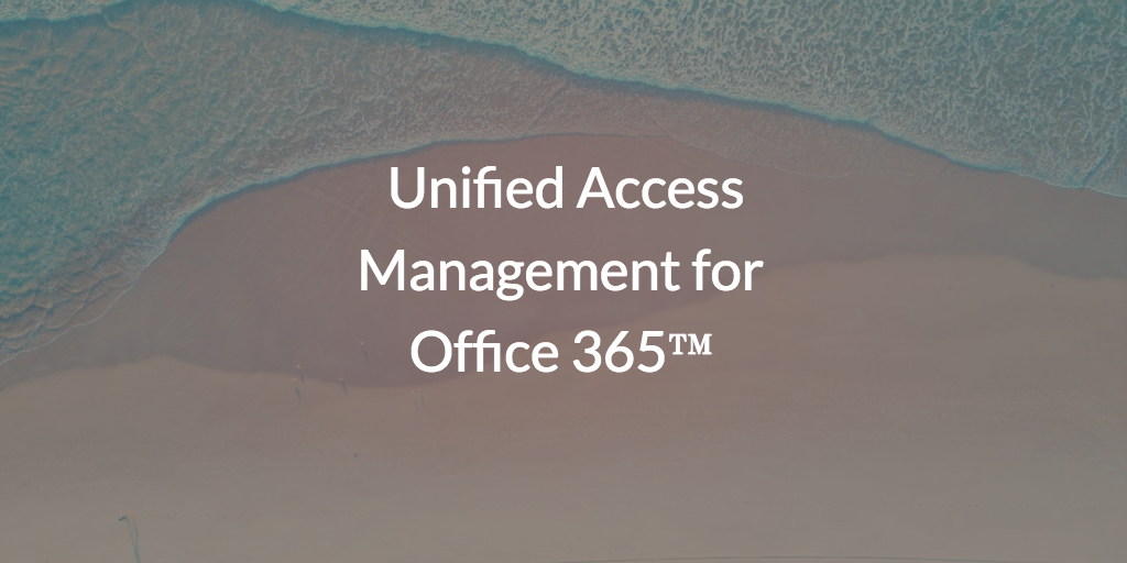 Unified Access Management for Office 365