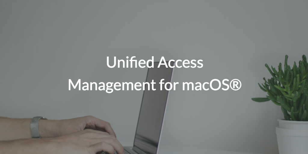 Unified Access Management for macOS