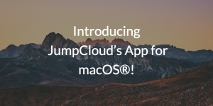 Introducing JumpCloud's App for macOS®!