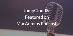 JumpCloud Featured on MacAdmins Podcast