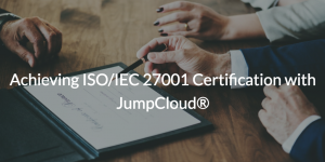 Achieving ISO/IEC 27001 Certification with JumpCloud