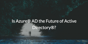 Is Azure AD the future of Active Directory?