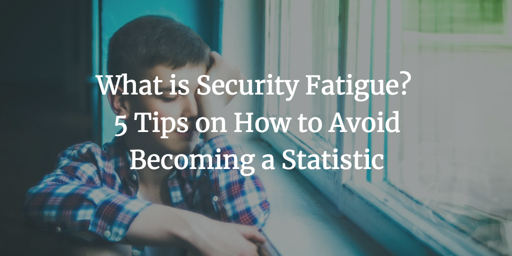 What is Security Fatigue? 5 Tips on How to Avoid Becoming a Statistic