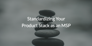 Standardize your Product Stack as an MSP