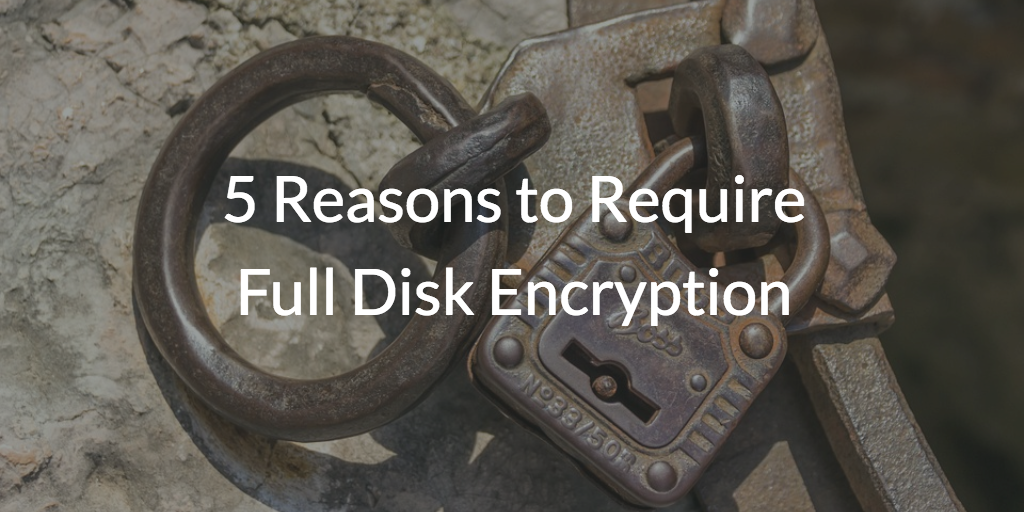5 Reasons to Require Full Disk Encryption