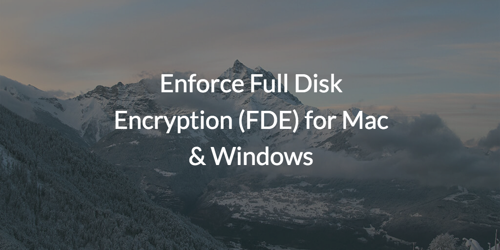 Enforce Full Disk Encryption (FDE) for Mac & Windows