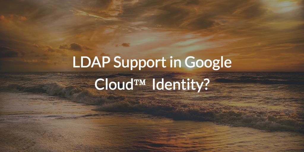 LDAP Support In Google Cloud Identity