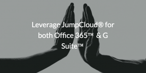 Leverage JumpCloud® for both Office 365™ & G Suite™