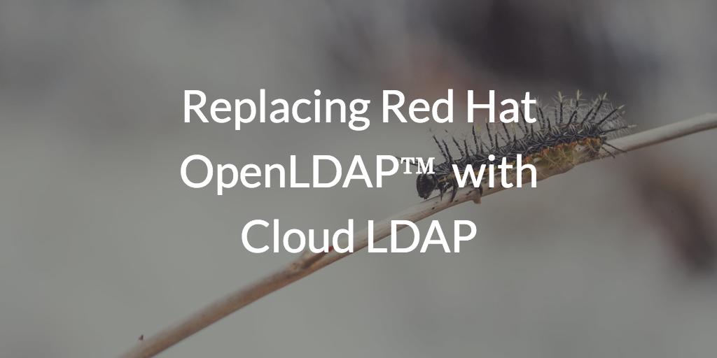 Replacing Red Hat OpenLDAP™ with Cloud LDAP