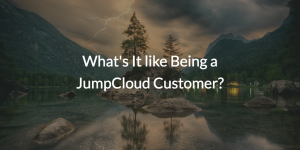 What's It like Being a JumpCloud Customer?