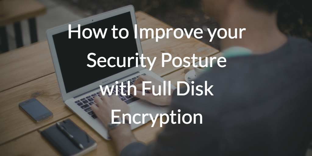 How to Improve your Security Posture with Full Disk Encryption