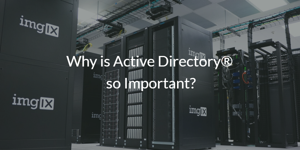 Why is Active Directory<sup>®</sup>so Important