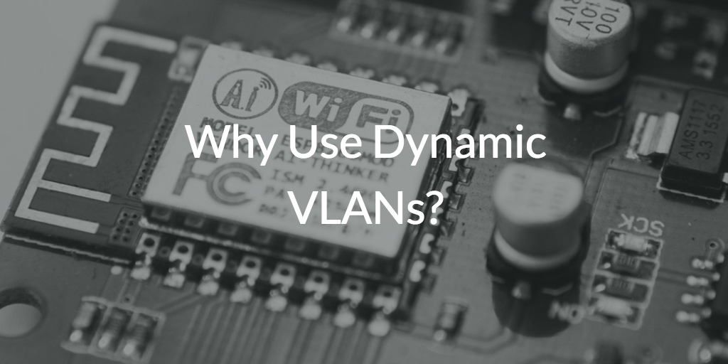 Why Use Dynamic VLANs?