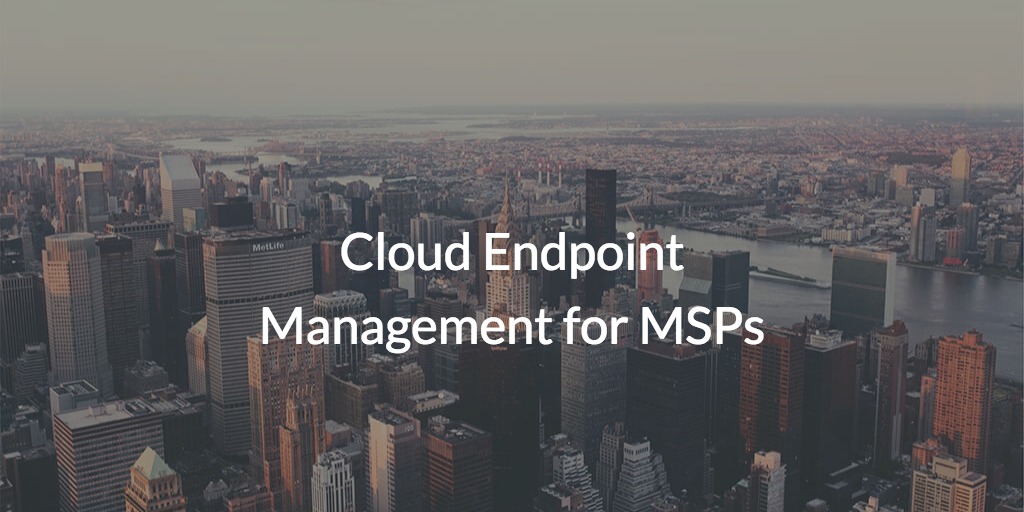 Cloud Endpoint Management for MSPs