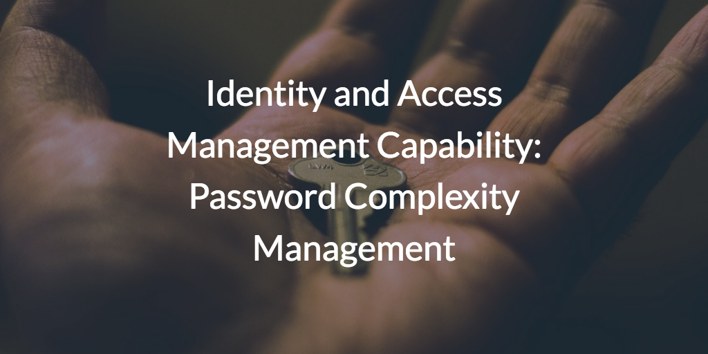 Identity and Access Management Capability: Password Complexity Management