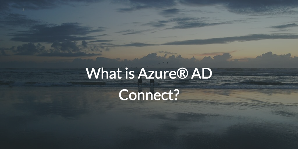 What is Azure® AD Connect?