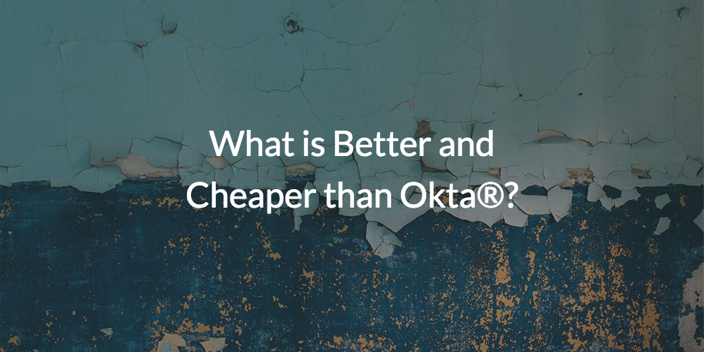 What is Better and Cheaper than Okta®?